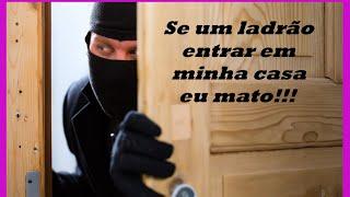 Se uma ladrão entrar em minha casa eu mato!!!