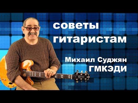 Советы гитаристам - Педагог ГМКЭДИ Михаил Суджян, Заслуженный работник культуры РФ