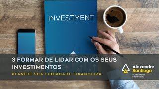 3 Formas de Lidar com seus Investimentos   Santiago Planejamento Financeiro