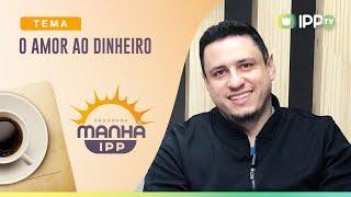 O Amor ao Dinheiro | Manhã IPP | Sem. Leonardo Campanha | IPP TV