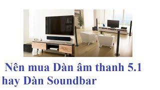 So sánh để chọn mua dàn soundbar hay dàn 5.1 cho ai chưa biết