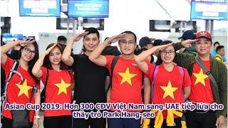 Asian Cup 2019: Hơn 300 CĐV Việt Nam sang UAE tiếp lửa cho thầy trò Park Hang-seo