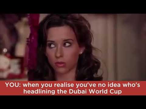 YOU: when you realise you've no idea who's headlining the Dubai World Cup