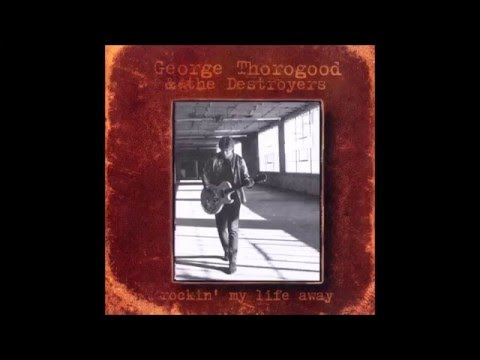 George Thorogood & the Destroyers - Rocking My Life Away