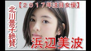 【2017年注目女優】北川景子も絶賛!ブレイク必至の若手女優・浜辺美波 ...
