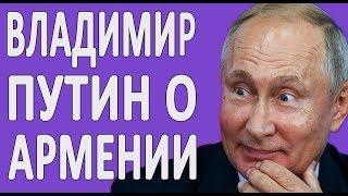 Что думает Владимир Путин про Армян и Армению?