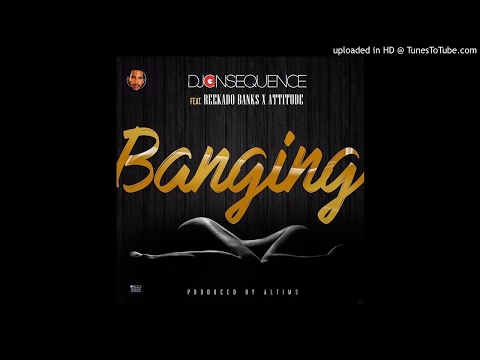 DJ CONSEQUENCE - BANGING ( FEAT REEKADO BANKS & ATTITUDE ) OFFICIAL AUDIO