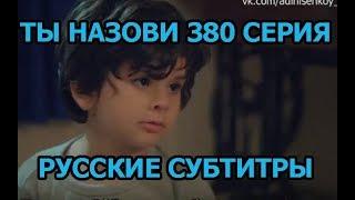 Ты назови 380 серия на русском,турецкий сериал, дата выхода