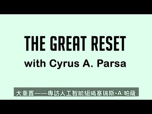 科技巨头精英和世人为何能被中共或AI奴役   THE GREAT RESET with Cyrus A. Parsa  大重置----专访人工智能组织塞瑞斯 A.帕萨