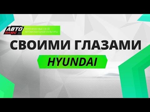 Своими глазами - Hyundai - АВТО ПЛЮС