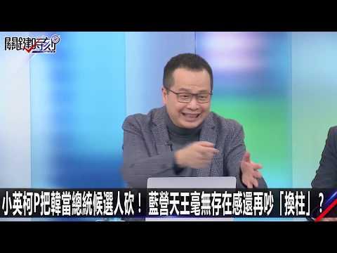 小英柯P把韓當總統候選人砍! 藍營天王毫無存在感還再吵「換柱」?-0214【關鍵時刻2200精彩1分鐘】