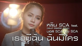 เธอมีฉัน ฉันมีใคร | Cover | SCA STUDIO | หลิน SCA (แชมป์ มาสเตอร์คีย์) feat.บอส SCA  บูม SCA