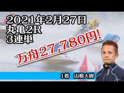 【万舟】丸亀2R 27,780円 ボートレース 2021年2月27日