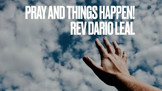 Pray and Things Happen - Rev. Dario Leal