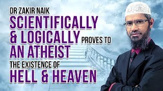 Dr Zakir Naik Scientifically  & Logically Proves to an Atheist the Existence of Hell & Heaven