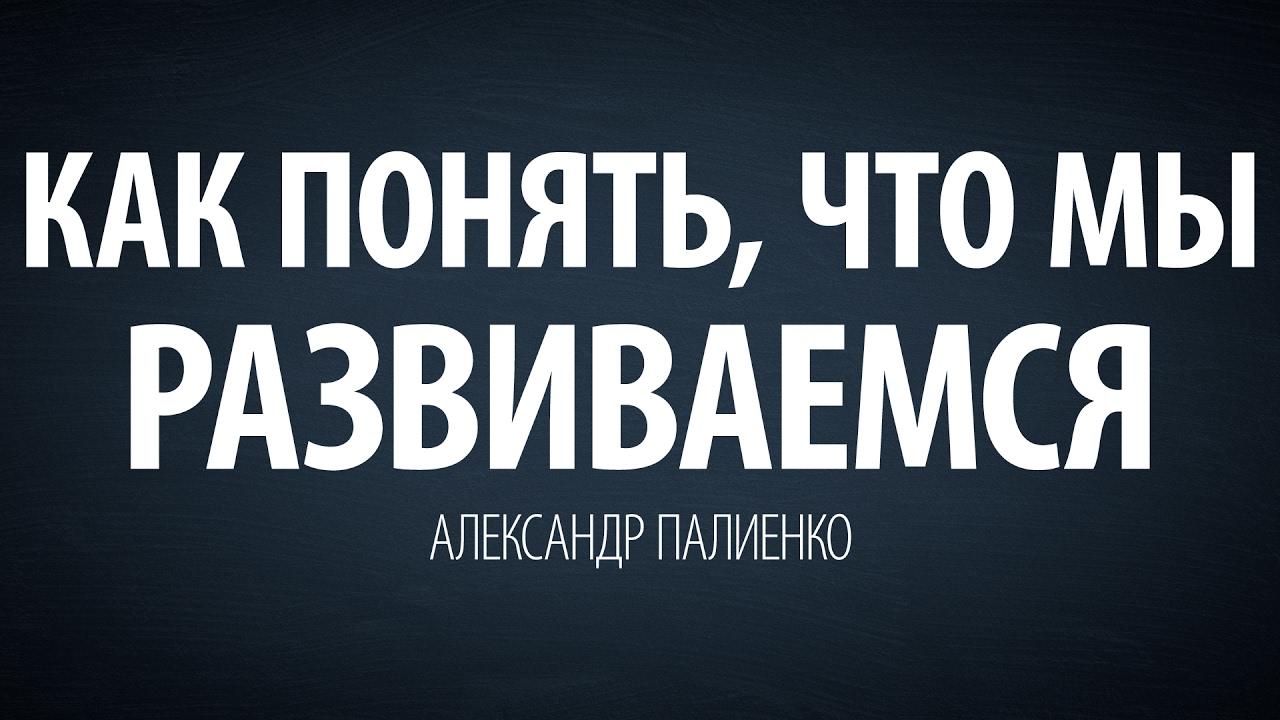 Александр Палиенко - Как понять, что мы развиваемся.