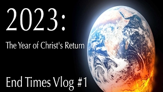 2023: The year Christ Returns? End Times Vlog #1