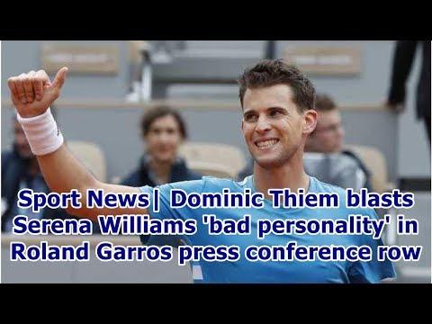 Sport News| DominicThiem blasts Serena Williams 'bad personality' in Roland Garros press confere...