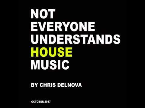 NOT EVERYONE UNDERSTANDS HOUSE MUSIC_Chris DelNova_ October 2017