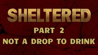Sheltered - Part 2 - Not A Drop To Drink
