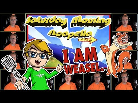 I AM WEASEL. Theme - Saturday Morning Acapella
