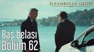 İstanbullu Gelin 62. Bölüm - Baş Belası