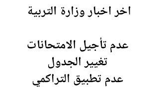 اخر اخبار وزارة التربية ، عدم تأجيل الامتحانات ، تغيير الجدول ، عدم تطبيق التراكمي