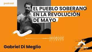 El Pueblo soberano en la Revolución de Mayo   Gabriel Di Meglio