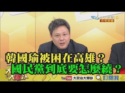【精彩】韓國瑜被困在高雄?國民黨到底要怎麼繞?