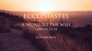 Book Of Ecclesiastes: A Word To The Wise - Alistair Begg -Part 1