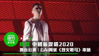 《中國新說唱2020》純享:GAI周延《烈火戰馬》串燒公演太炸開口跪|愛奇藝