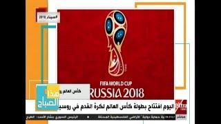 هذا الصباح| اليوم.. افتتاح بطولة كأس العالم لكرة القدم في روسيا
