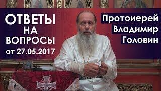 Протоиерей Владимир Головин. Ответы на вопросы от 27.05.2017.