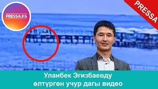 Видео:Уланбек Эгизбаевду өлтүргөн учур дагы видео (чөгүп кеткен учур дагы видео)