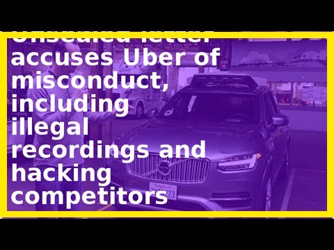 Unsealed letter accuses uber of misconduct, including illegal recordings and hacking competitors- B