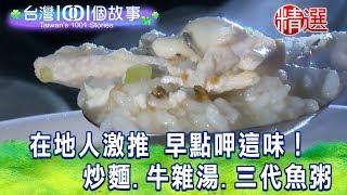 【台灣1001個故事 精選】在地人激推 早點呷這味! 炒麵.牛雜湯.三代魚粥