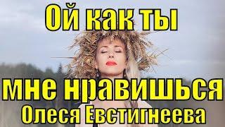 Песня Ой как ты мне нравишься Олеся Евстигнеева народные песни про любовь