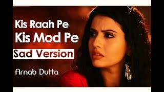 Kis Raah Pe Kis Mod Pe (Sad Version)   Arnab Dutta   Dil Sambhal Ja Zara