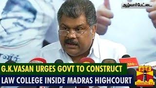 G.K.Vasan Urges Govt To Construct Law College Inside Madras Highcourt Premises