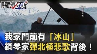 早上起床後我家門前有「冰山」!當鋼琴家彈奏北極悲歌背後!? 關鍵時刻 20170420-4 朱學恒 黃創夏 馬西屏