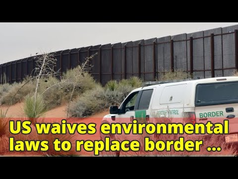 US waives environmental laws to replace border barriers in New Mexico