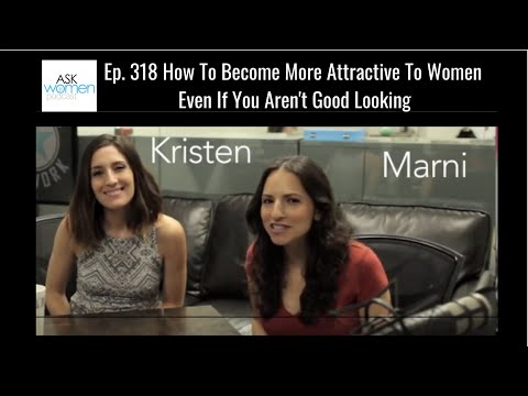 Ep. 318 How To Become More Attractive To Women Even If You Aren't Good Looking (Ask Women Podcast)