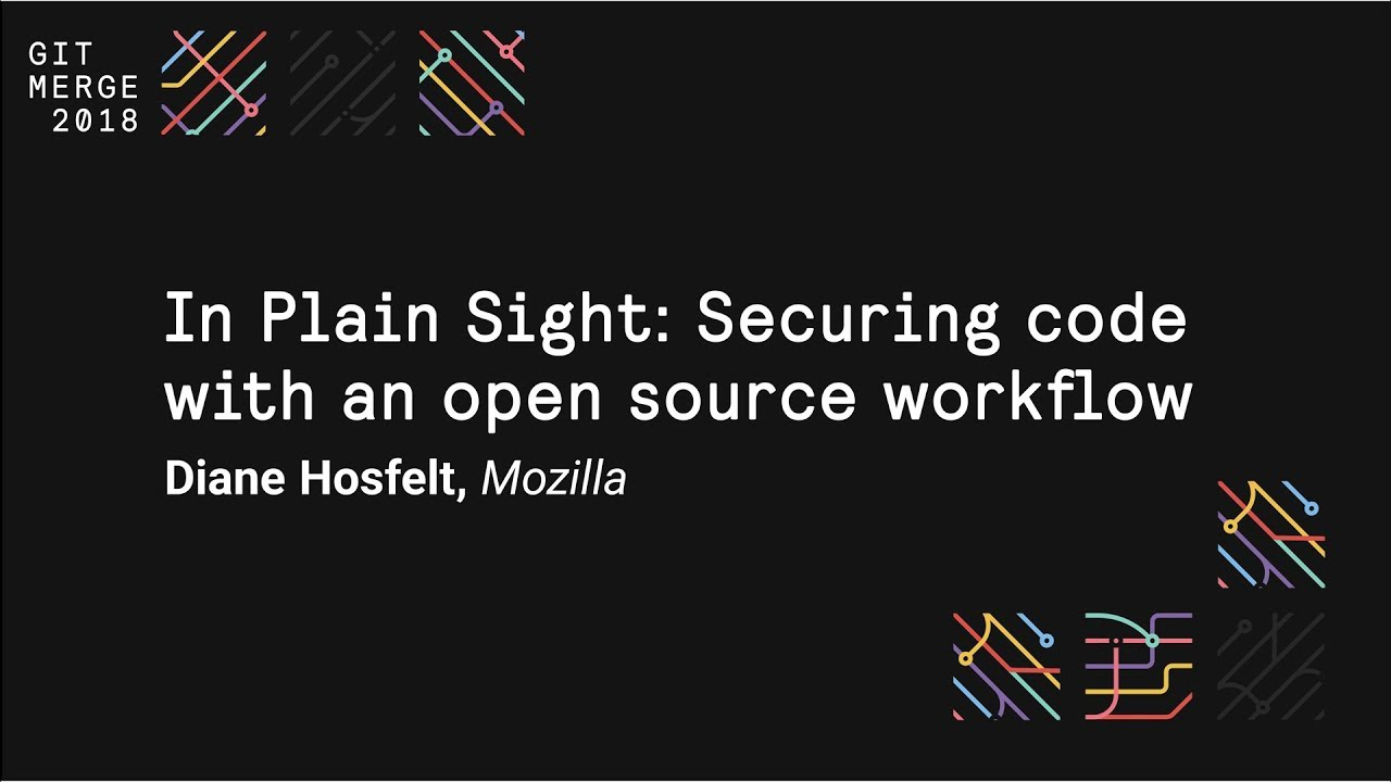 In Plain Sight: Securing code with an open source workflow - Git Merge 2018