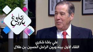 علي باشا شكري - اللقاء الاول بينه وبين الراحل الحسين بن طلال