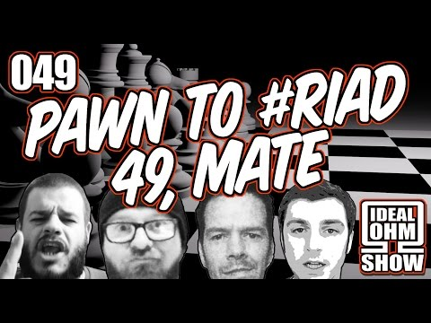 The Ideal Ohm Show - Episode 49: Pawn To #RIAD 49, Mate