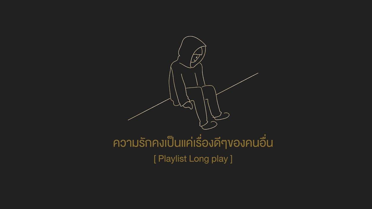 ความรักคงเป็นเรื่องดีๆของคนอื่น... [ Playlist Long Play ]