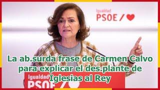 La ab.surda frase de Carmen Calvo para explicar el des.plante de Iglesias al Rey