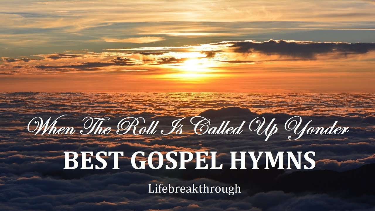 BEST GOSPEL HYMNS, Playlist - When The Roll Is Called Up Yonder by Lifebreakthrough