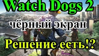 Watch Dogs 2 чёрный экран (CPU 2, ОЗУ 4 ГБ, GeForce GT 630 2 ГБ)