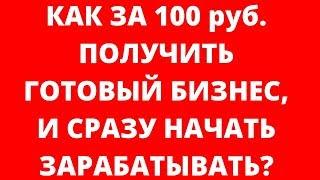 Как за 100 руб. получить готовый бизнес и сразу начать зарабатывать?(, 2018-10-30T09:01:06.000Z)